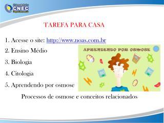 TAREFA PARA CASA  1. Acesse o site:   noas.br 2. Ensino Médio 3. Biologia
