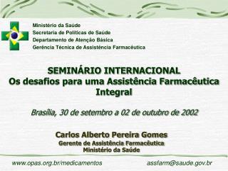 Carlos Alberto Pereira Gomes Gerente de Assistência Farmacêutica Ministério da Saúde