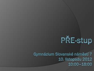 PŘE-stup Gymnázium Slovanské náměstí 7 10. listopadu 2012  10:00–18:00