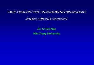 VALUE-CREATION CYCLE: AN INSTRUMENT FOR UNIVERSITY INTERNAL QUALITY ASSURANCE  Dr. Le Van Hao