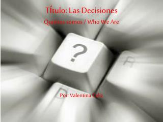 T í tulo : Las  Decisiones Quiénes somos  / Who We Are