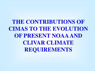 THE CONTRIBUTIONS OF CIMAS TO THE EVOLUTION OF PRESENT NOAA AND CLIVAR CLIMATE REQUIREMENTS