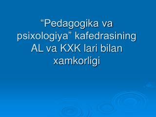 """""""Pedagogika va psixologiya"""" kafedrasining AL va KXK lari bilan xamkorligi"""