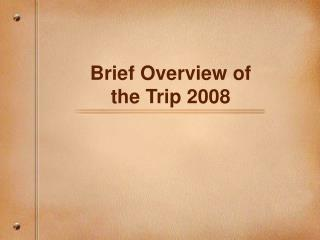 Brief Overview of  the Trip 2008
