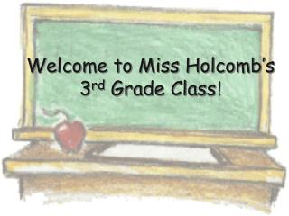 Welcome to Miss Holcomb � s 3 rd  Grade Class !
