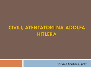 CIVILI, ATENTATORI NA ADOLFA HITLERA