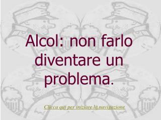 Alcol: non farlo diventare un problema .