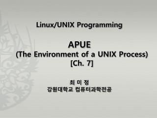 Linux/UNIX Programming APUE  (The Environment of a UNIX Process)  [Ch. 7] 최 미 정 강원대학교 컴퓨터과학전공