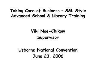 Taking Care of Business – S&L Style Advanced School & Library Training Viki Noe-Chikow  Supervisor