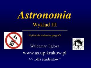 Astronomia Wykład III ____________________________________ Wykład dla studentów geografii