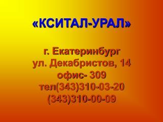 «КСИТАЛ-УРАЛ» г. Екатеринбург ул. Декабристов, 14 офис- 309 тел ( 343)310-03-20 (343)310-00-09