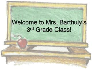 Welcome to Mrs. Barthuly ' s 3 rd  Grade Class!