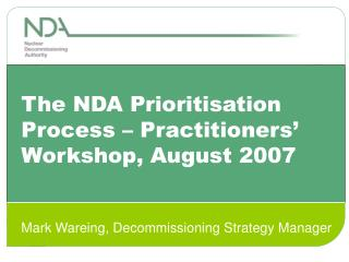The NDA Prioritisation Process   Practitioners  Workshop, August 2007