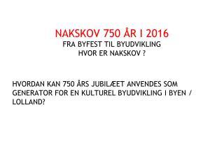 NAKSKOV 750 ÅR I 2016 FRA BYFEST TIL BYUDVIKLING HVOR ER NAKSKOV ?