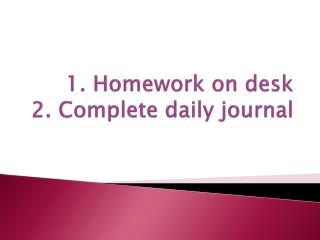 1. Homework on desk 2. Complete daily journal