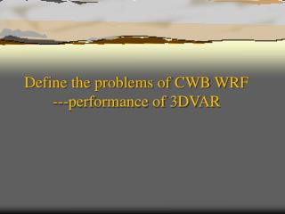 Define the problems of CWB WRF 	---performance of 3DVAR