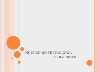 NÚCLEO DE TECNOLOGIA GD DAS TICS 2011
