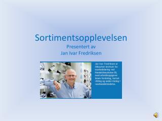 Sortimentsopplevelsen Presentert av  Jan Ivar Fredriksen