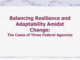 Balancing Resilience and Adaptability Amidst Change:   The Cases of Three Federal Agencies