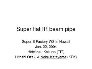 Super flat IR beam pipe