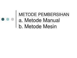 METODE PEMBERSIHAN a. Metode Manual b. Metode Mesin