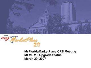 MyFloridaMarketPlace CRB Meeting MFMP 2.0 Upgrade Status March 29, 2007