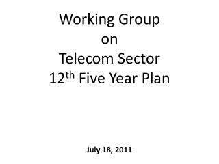 Working Group  on  Telecom Sector 12 th  Five Year Plan July 18, 2011