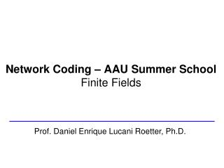 Network Coding – AAU Summer School Finite Fields