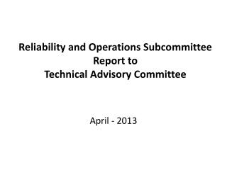 Reliability and Operations Subcommittee  Report to  Technical Advisory Committee