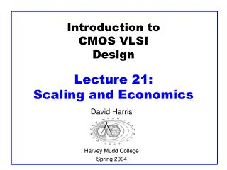 Introduction to CMOS VLSI Design  Lecture 21:  Scaling and Economics