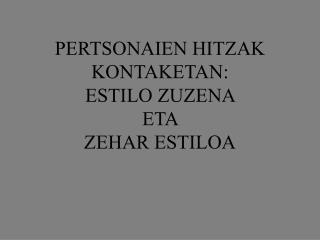 PERTSONAIEN HITZAK KONTAKETAN:  ESTILO ZUZENA  ETA  ZEHAR ESTILOA