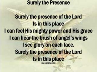 Surely the Presence  Surely the presence of the Lord Is in this place I can feel His mighty power and His grace I can he