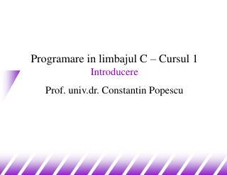 Programare in limbajul C – Cursul 1 Introducere Prof. univ.dr. Constantin Popescu