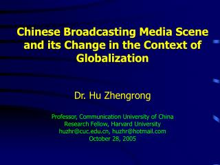 Chinese Broadcasting Media Scene and its Change in the Context of Globalization    Dr. Hu Zhengrong  Professor, Communic