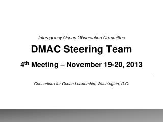 Interagency Ocean Observation Committee DMAC Steering Team 4 th  Meeting – November 19-20, 2013