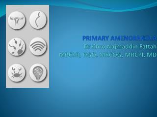 PRIMARY AMENORRHOE A Dr  Chro Najmaddin  Fattah MBChB , DGO, MRCOG, MRCPI, MD