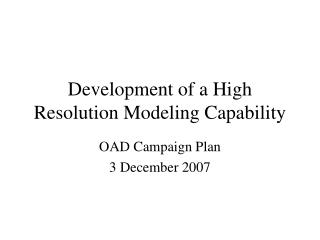 Development of a High Resolution Modeling Capability