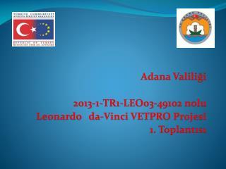Adana Valiliği  2013-1-TR1-LEO03-49102  nolu Leonardo   da-Vinci VETPRO Projesi   1. Toplantısı