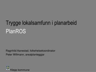 Trygge lokalsamfunn i planarbeid PlanROS Ragnhild Aanestad, folkehelsekoordinator