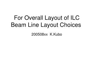 For Overall Layout of ILC Beam Line Layout Choices  200508xx  K.Kubo
