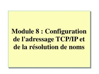 Module 8�:  Configuration de l'adressage TCP/IP et de la r�solution de noms