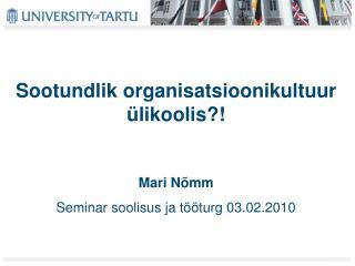 Sootundlik organisatsioonikultuur ülikoolis?! Mari Nõmm Seminar soolisus ja tööturg 03.02.2010