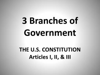 3 Branches of Government THE U.S. CONSTITUTION Articles I, II, & III