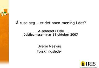 Å ruse seg – er det noen mening i det? A-senteret i Oslo Jubileumsseminar 18.oktober 2007