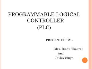 PROGRAMMABLE LOGICAL CONTROLLER (PLC) PRESENTED BY:-		 Mrs. Bindu Thakral 	And			 Jaidev Singh