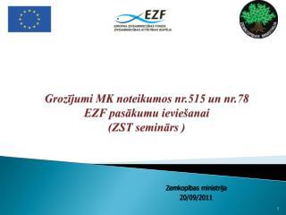 Grozījumi MK noteikumos nr.515 un nr.78  EZF pasākumu ieviešanai (ZST seminārs )