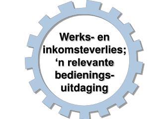 Werks- en inkomsteverlies;   �n relevante bedienings-uitdaging