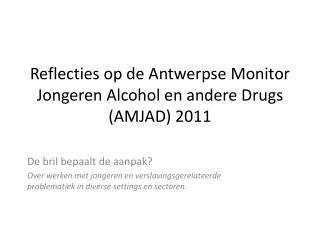 Reflecties  op de  Antwerpse  Monitor  Jongeren  Alcohol en  andere  Drugs (AMJAD) 2011