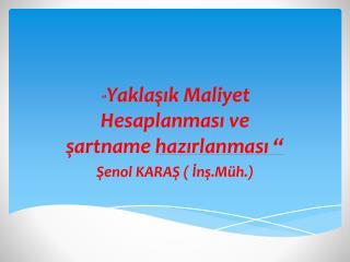 """"""" Yaklaşık Maliyet Hesaplanması ve şartname  hazırlanması """" Şenol KARAŞ ( İnş.Müh.)"""
