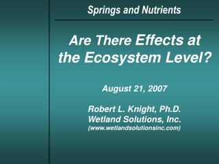 Are There Effects at the Ecosystem Level  August 21, 2007  Robert L. Knight, Ph.D. Wetland Solutions, Inc. wetlandsoluti